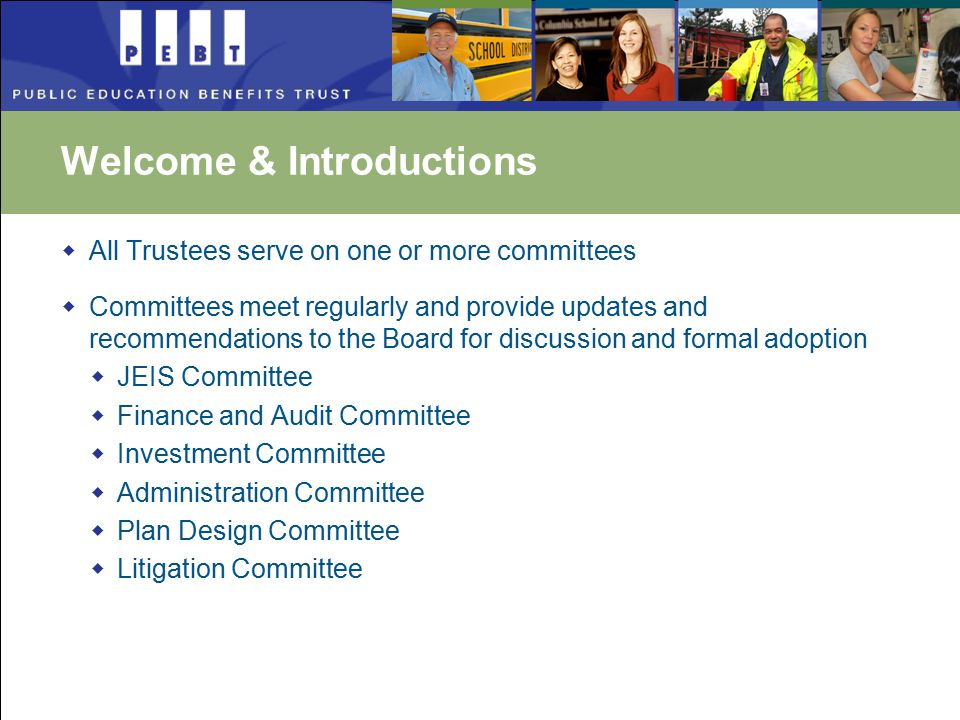 Welcome & Introductions  All Trustees serve on one or more committees  Committees meet regularly and provide updates and recommendations to the Board for discussion and formal adoption  JEIS Committee  Finance and Audit Committee  Investment Committee  Administration Committee  Plan Design Committee  Litigation Committee