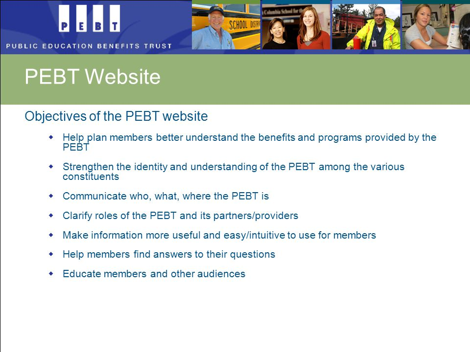 Objectives of the PEBT website  Help plan members better understand the benefits and programs provided by the PEBT  Strengthen the identity and understanding of the PEBT among the various constituents  Communicate who, what, where the PEBT is  Clarify roles of the PEBT and its partners/providers  Make information more useful and easy/intuitive to use for members  Help members find answers to their questions  Educate members and other audiences PEBT Website