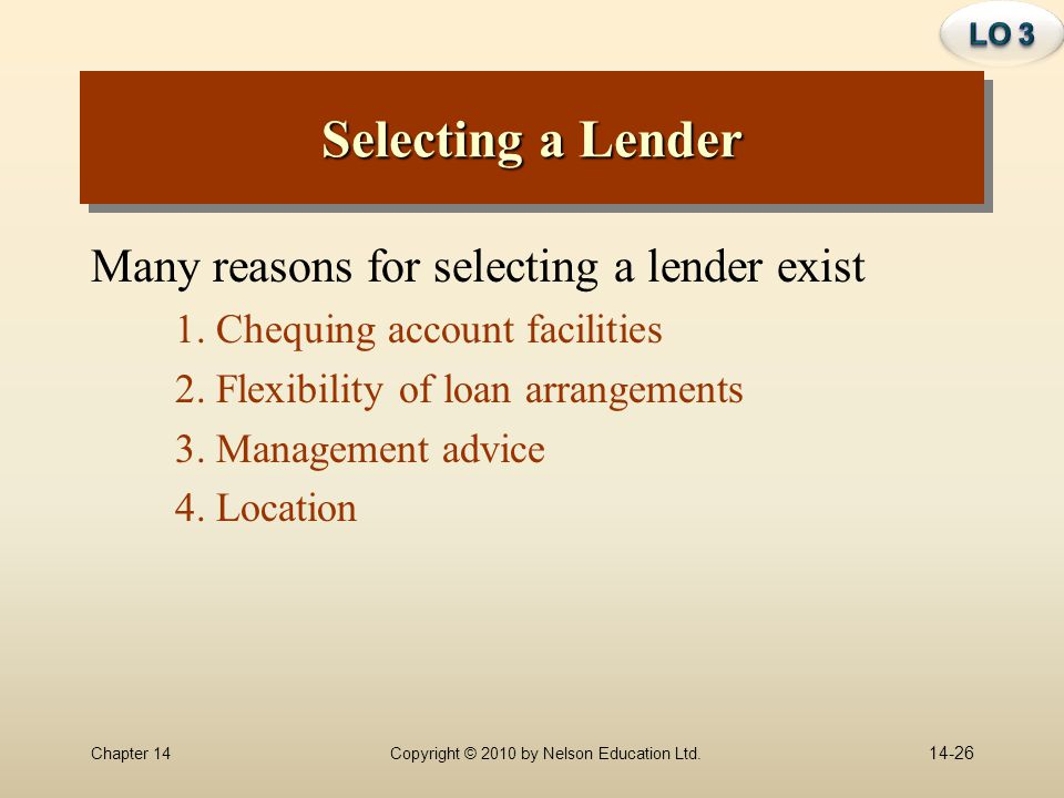 Chapter 14Copyright © 2010 by Nelson Education Ltd. Selecting a Lender Many reasons for selecting a lender exist 1. Chequing account facilities 2. Fle