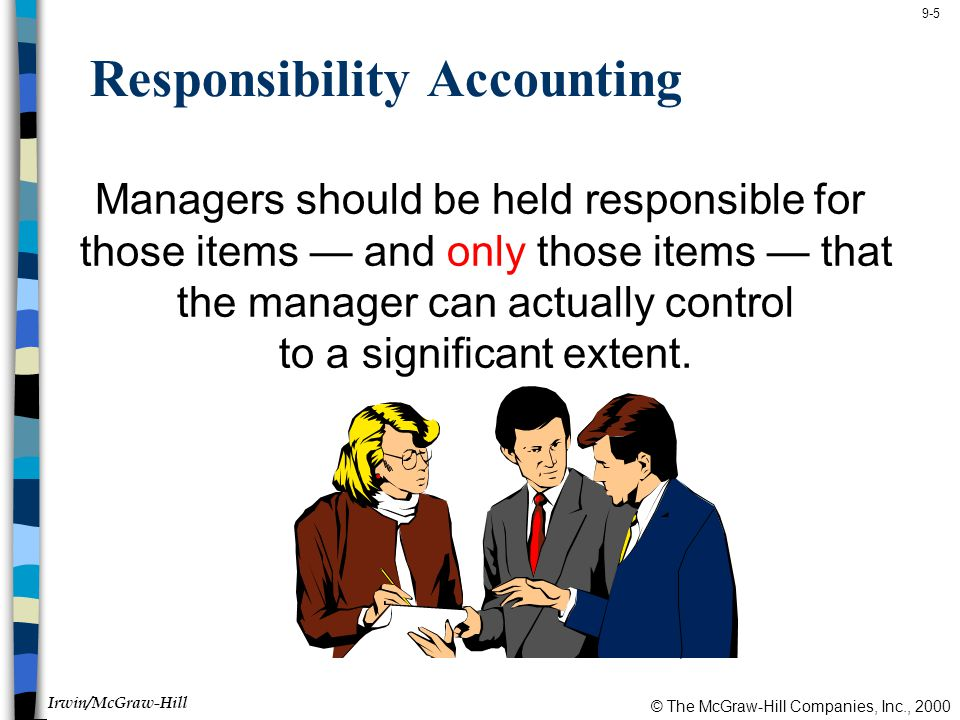© The McGraw-Hill Companies, Inc., 2000 Irwin/McGraw-Hill 9-5 Responsibility Accounting Managers should be held responsible for those items — and only those items — that the manager can actually control to a significant extent.