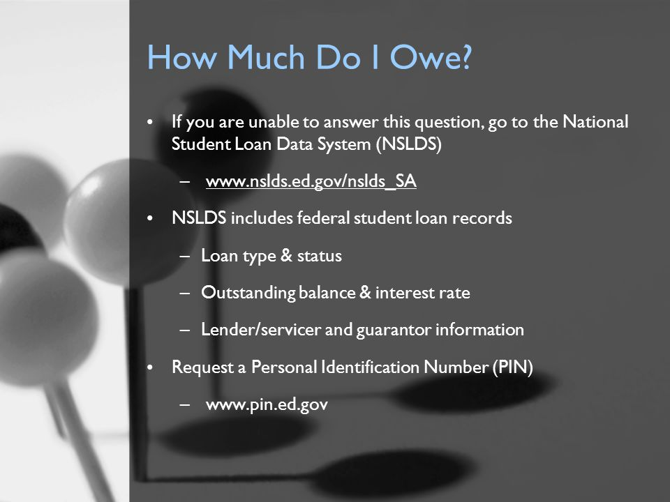 How Much Do I Owe? If you are unable to answer this question, go to the National Student Loan Data System (NSLDS) – www.nslds.ed.gov/nslds_SA NSLDS in
