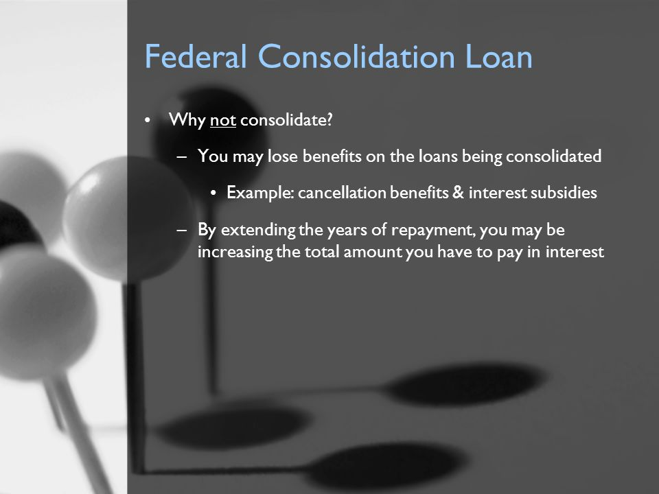 Federal Consolidation Loan Why not consolidate? –You may lose benefits on the loans being consolidated Example: cancellation benefits & interest subsi