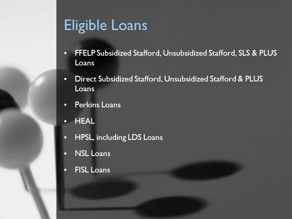 Eligible Loans FFELP Subsidized Stafford, Unsubsidized Stafford, SLS & PLUS Loans Direct Subsidized Stafford, Unsubsidized Stafford & PLUS Loans Perki
