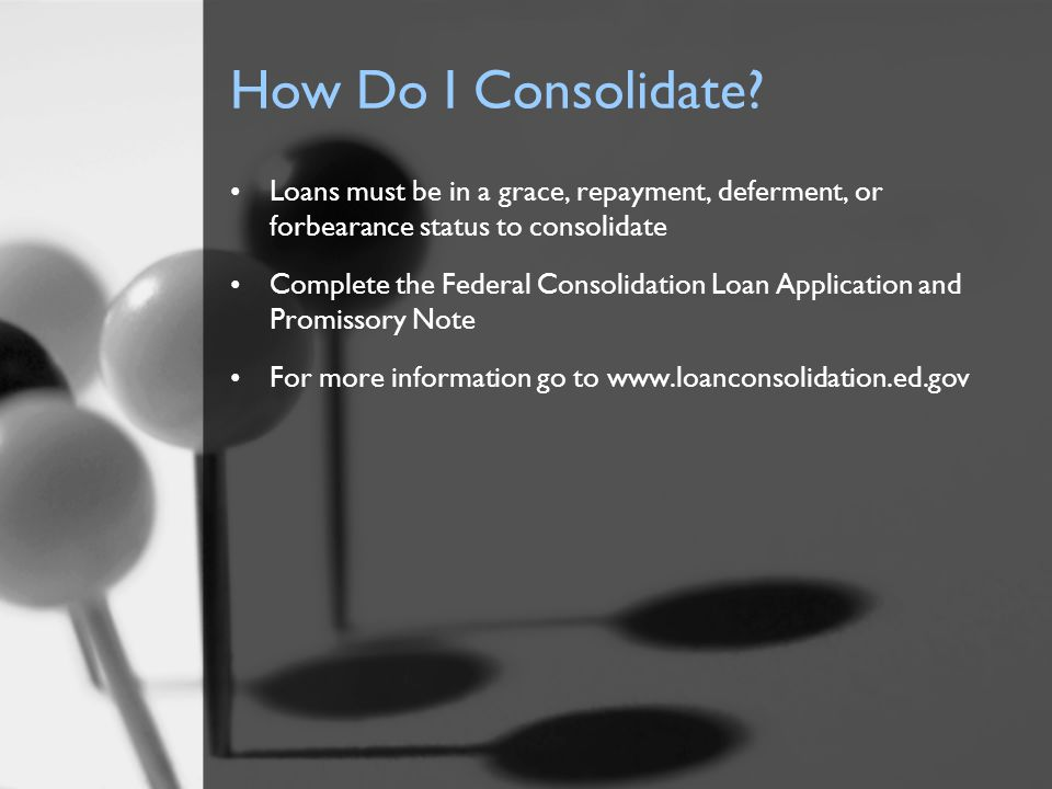 How Do I Consolidate? Loans must be in a grace, repayment, deferment, or forbearance status to consolidate Complete the Federal Consolidation Loan App