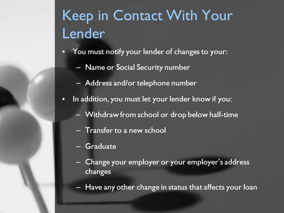 Keep in Contact With Your Lender You must notify your lender of changes to your: –Name or Social Security number –Address and/or telephone number In a