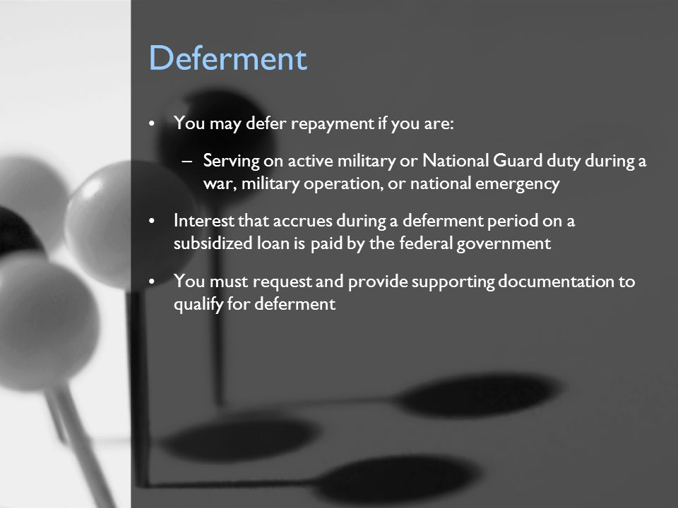 Deferment You may defer repayment if you are: –Serving on active military or National Guard duty during a war, military operation, or national emergen