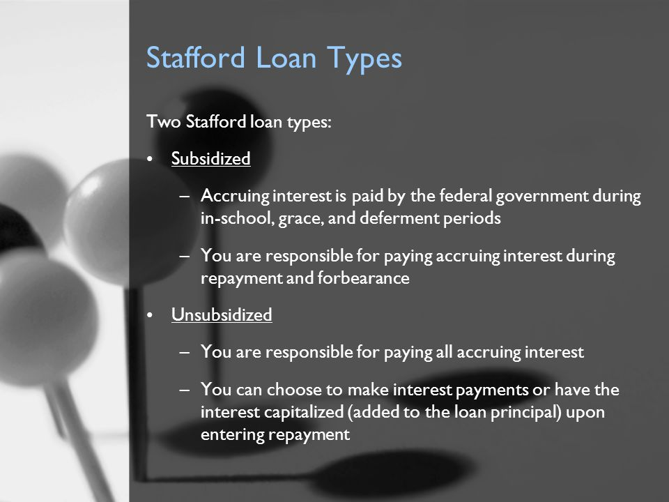 Stafford Loan Types Two Stafford loan types: Subsidized –Accruing interest is paid by the federal government during in-school, grace, and deferment pe