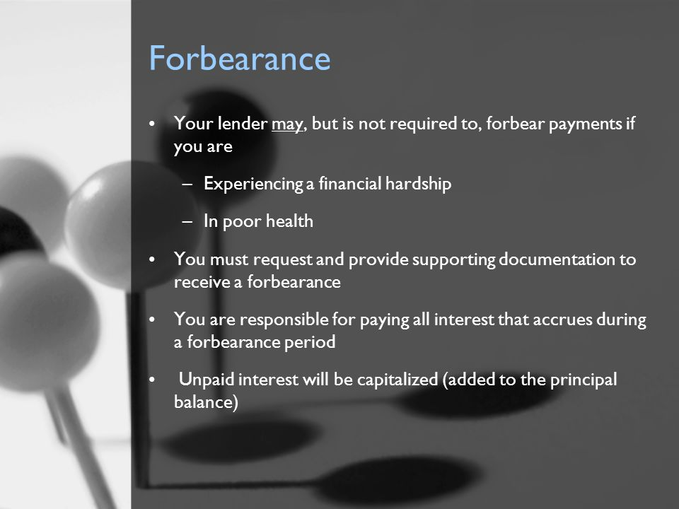 Forbearance Your lender may, but is not required to, forbear payments if you are –Experiencing a financial hardship –In poor health You must request a