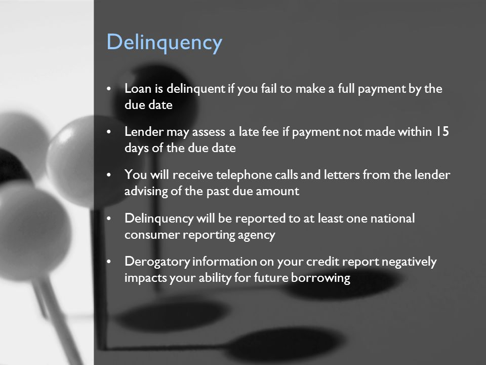 Delinquency Loan is delinquent if you fail to make a full payment by the due date Lender may assess a late fee if payment not made within 15 days of t
