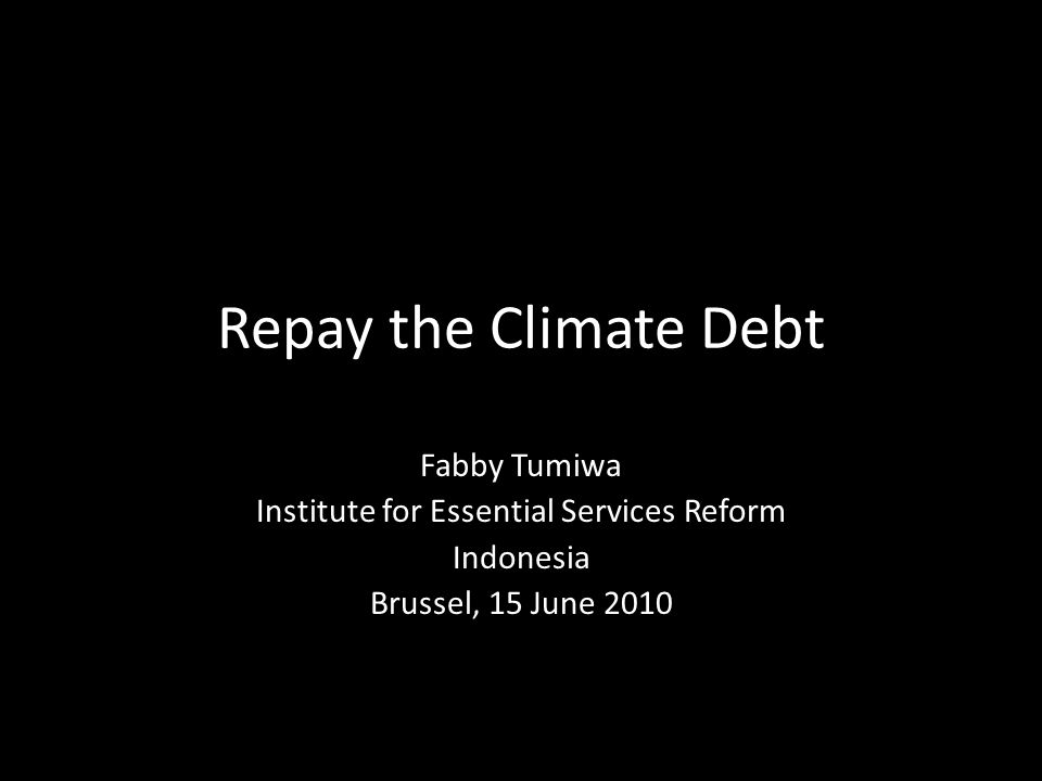 Repay the Climate Debt Fabby Tumiwa Institute for Essential Services Reform Indonesia Brussel, 15 June 2010