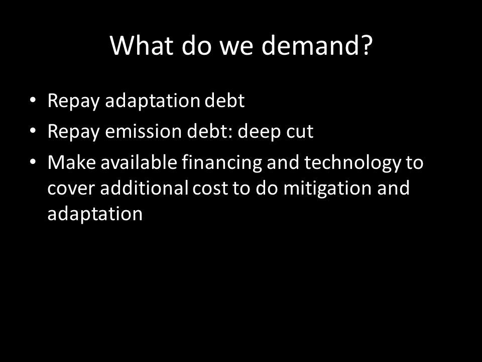 What do we demand? Repay adaptation debt Repay emission debt: deep cut Make available financing and technology to cover additional cost to do mitigati