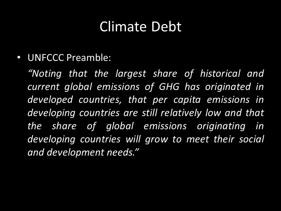 Climate Debt UNFCCC Preamble: Noting that the largest share of historical and current global emissions of GHG has originated in developed countries, that per capita emissions in developing countries are still relatively low and that the share of global emissions originating in developing countries will grow to meet their social and development needs.