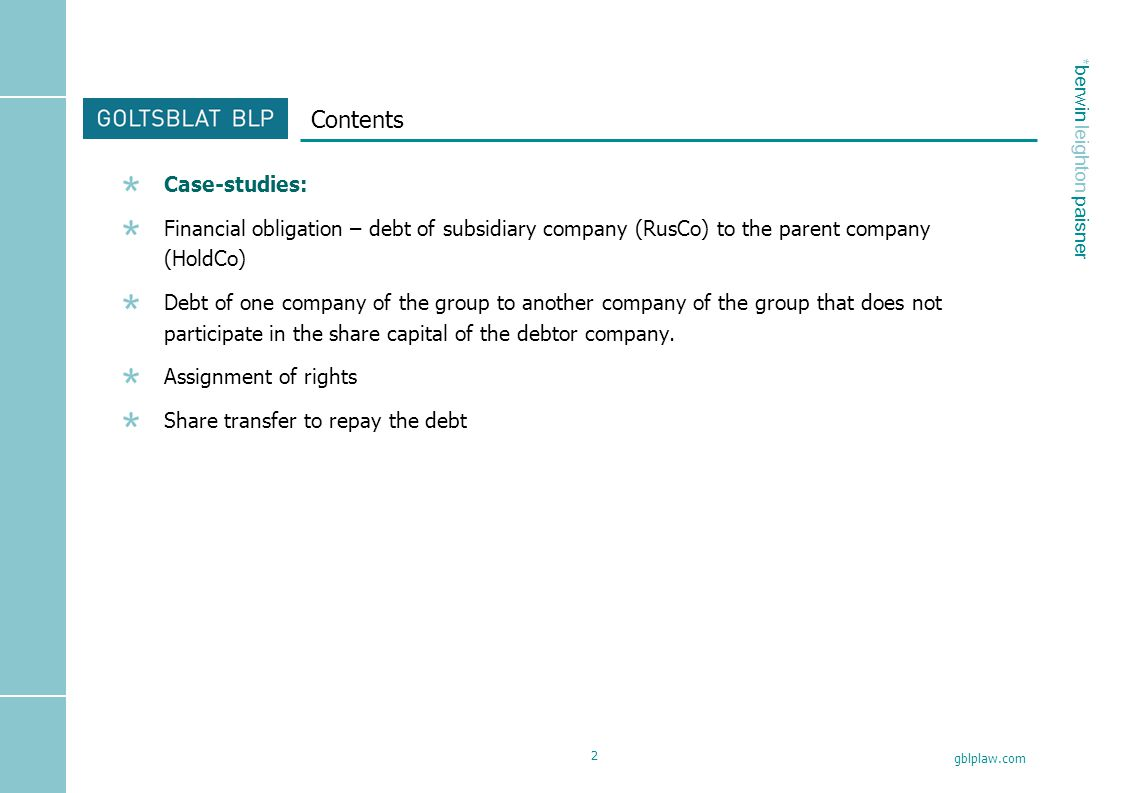 * berwin leighton paisner gblplaw.com 2 Contents Case-studies: Financial obligation – debt of subsidiary company (RusCo) to the parent company (HoldCo) Debt of one company of the group to another company of the group that does not participate in the share capital of the debtor company.