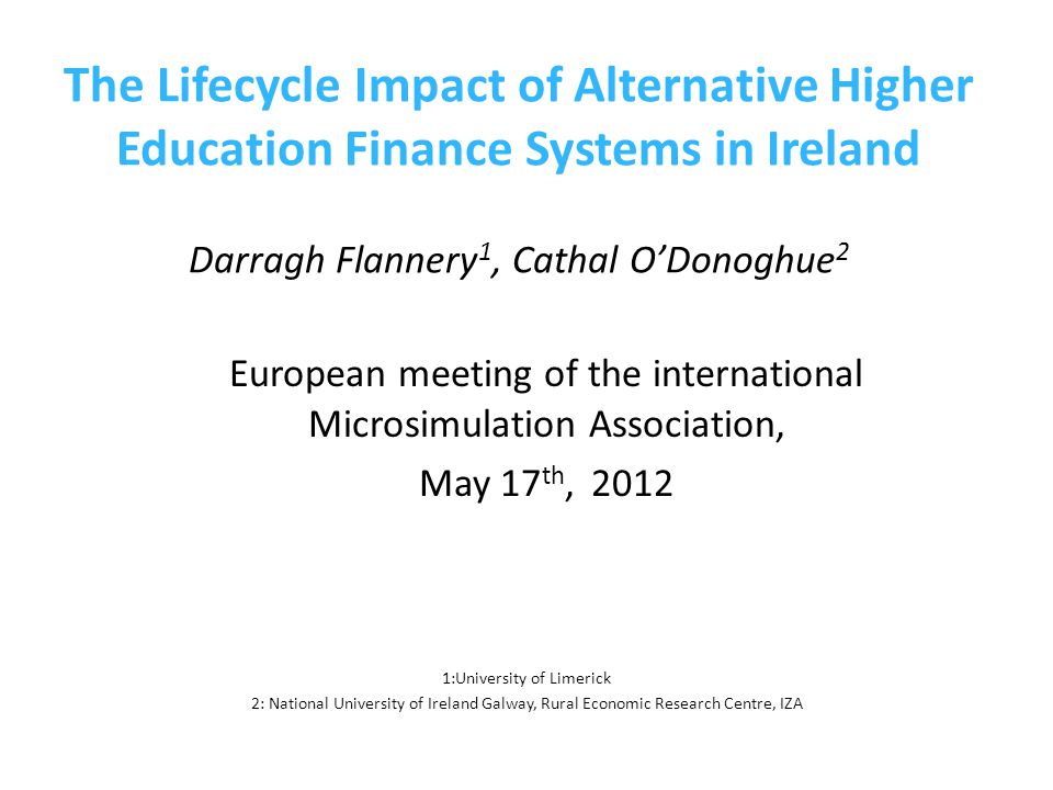 The Lifecycle Impact of Alternative Higher Education Finance Systems in Ireland Darragh Flannery 1, Cathal O'Donoghue 2 European meeting of the international Microsimulation Association, May 17 th, 2012 1:University of Limerick 2: National University of Ireland Galway, Rural Economic Research Centre, IZA
