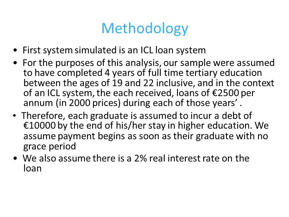 Methodology First system simulated is an ICL loan system For the purposes of this analysis, our sample were assumed to have completed 4 years of full time tertiary education between the ages of 19 and 22 inclusive, and in the context of an ICL system, the each received, loans of €2500 per annum (in 2000 prices) during each of those years'.