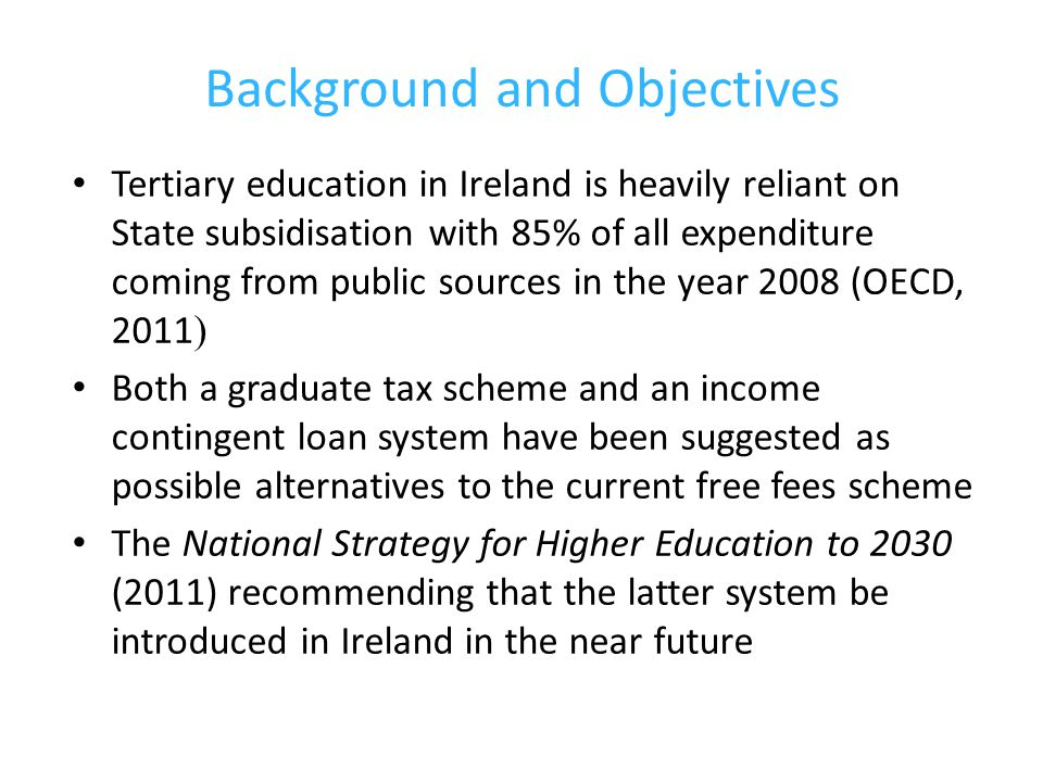 Background and Objectives Tertiary education in Ireland is heavily reliant on State subsidisation with 85% of all expenditure coming from public sources in the year 2008 (OECD, 2011 ) Both a graduate tax scheme and an income contingent loan system have been suggested as possible alternatives to the current free fees scheme The National Strategy for Higher Education to 2030 (2011) recommending that the latter system be introduced in Ireland in the near future