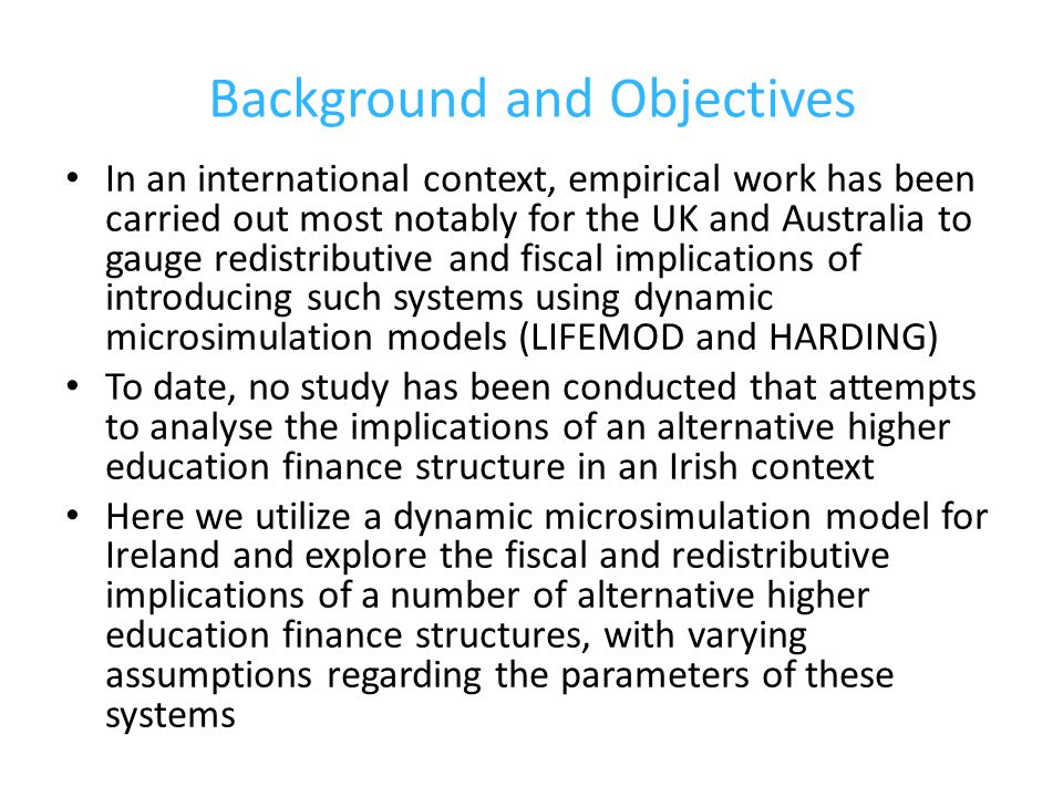 Background and Objectives In an international context, empirical work has been carried out most notably for the UK and Australia to gauge redistributive and fiscal implications of introducing such systems using dynamic microsimulation models (LIFEMOD and HARDING) To date, no study has been conducted that attempts to analyse the implications of an alternative higher education finance structure in an Irish context Here we utilize a dynamic microsimulation model for Ireland and explore the fiscal and redistributive implications of a number of alternative higher education finance structures, with varying assumptions regarding the parameters of these systems