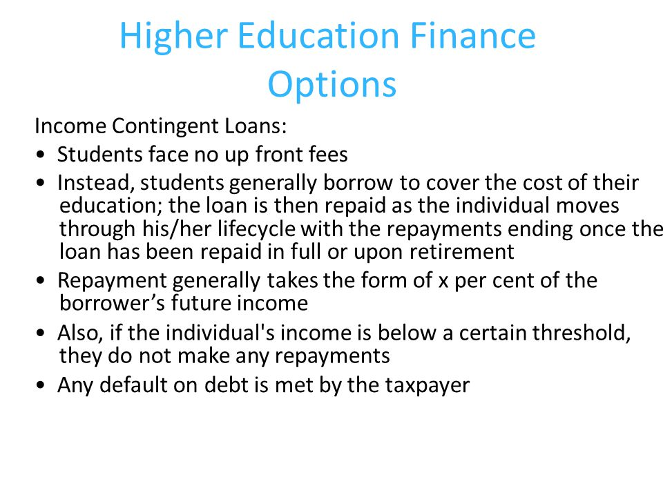 Higher Education Finance Options Income Contingent Loans: Students face no up front fees Instead, students generally borrow to cover the cost of their education; the loan is then repaid as the individual moves through his/her lifecycle with the repayments ending once the loan has been repaid in full or upon retirement Repayment generally takes the form of x per cent of the borrower's future income Also, if the individual s income is below a certain threshold, they do not make any repayments Any default on debt is met by the taxpayer
