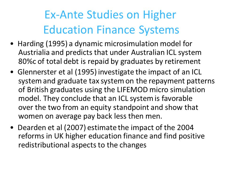 Ex-Ante Studies on Higher Education Finance Systems Harding (1995) a dynamic microsimulation model for Austrialia and predicts that under Australian ICL system 80%c of total debt is repaid by graduates by retirement Glennerster et al (1995) investigate the impact of an ICL system and graduate tax system on the repayment patterns of British graduates using the LIFEMOD micro simulation model.