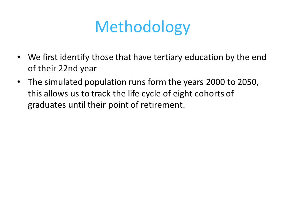 Methodology We first identify those that have tertiary education by the end of their 22nd year The simulated population runs form the years 2000 to 2050, this allows us to track the life cycle of eight cohorts of graduates until their point of retirement.