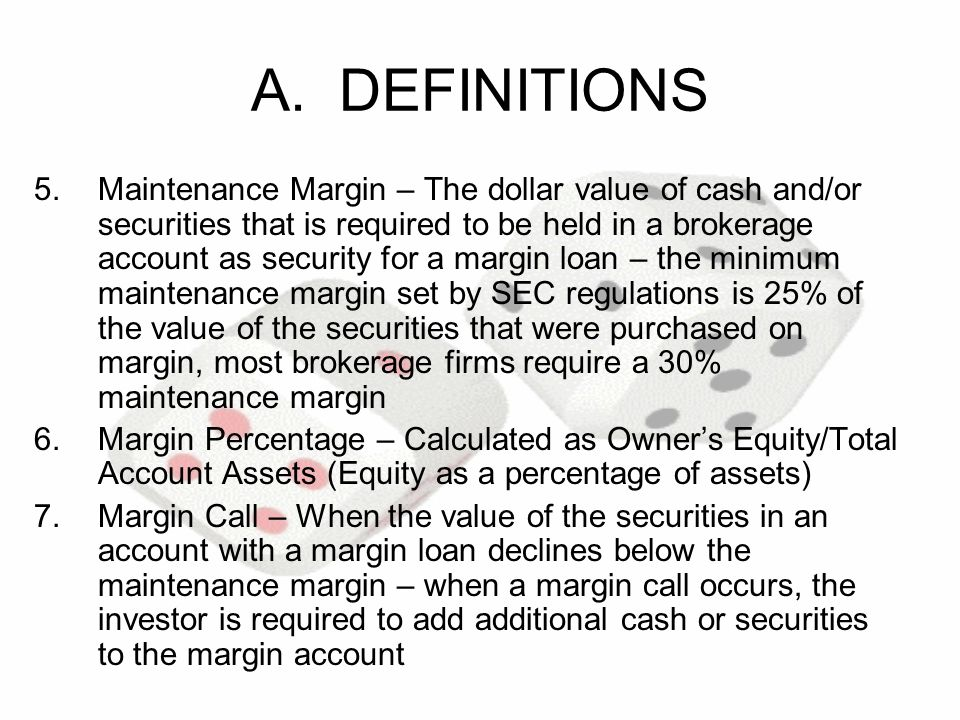 A. DEFINITIONS 5.Maintenance Margin – The dollar value of cash and/or securities that is required to be held in a brokerage account as security for a