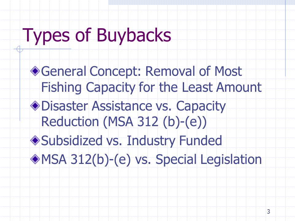 3 Types of Buybacks General Concept: Removal of Most Fishing Capacity for the Least Amount Disaster Assistance vs.