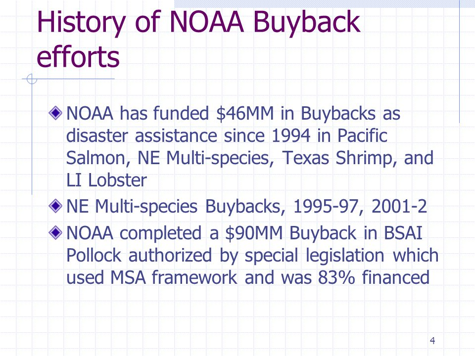4 History of NOAA Buyback efforts NOAA has funded $46MM in Buybacks as disaster assistance since 1994 in Pacific Salmon, NE Multi-species, Texas Shrim