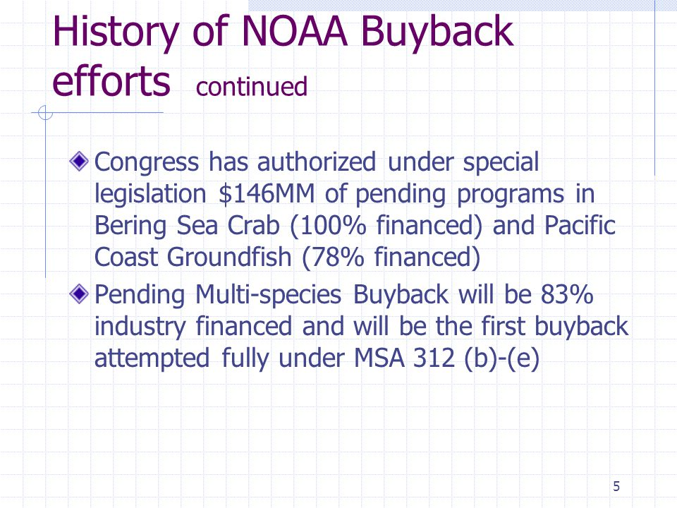 5 History of NOAA Buyback efforts continued Congress has authorized under special legislation $146MM of pending programs in Bering Sea Crab (100% financed) and Pacific Coast Groundfish (78% financed) Pending Multi-species Buyback will be 83% industry financed and will be the first buyback attempted fully under MSA 312 (b)-(e)