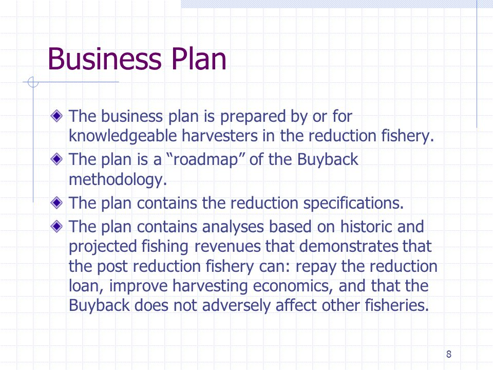 8 Business Plan The business plan is prepared by or for knowledgeable harvesters in the reduction fishery.