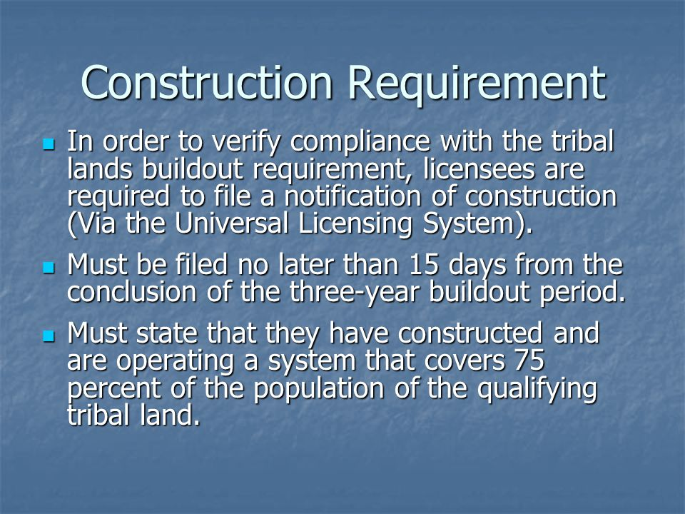Construction Requirement In order to verify compliance with the tribal lands buildout requirement, licensees are required to file a notification of construction (Via the Universal Licensing System).