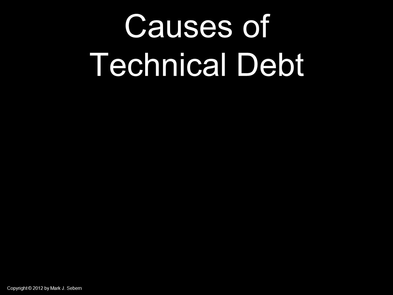 Copyright © 2012 by Mark J. Sebern Causes of Technical Debt