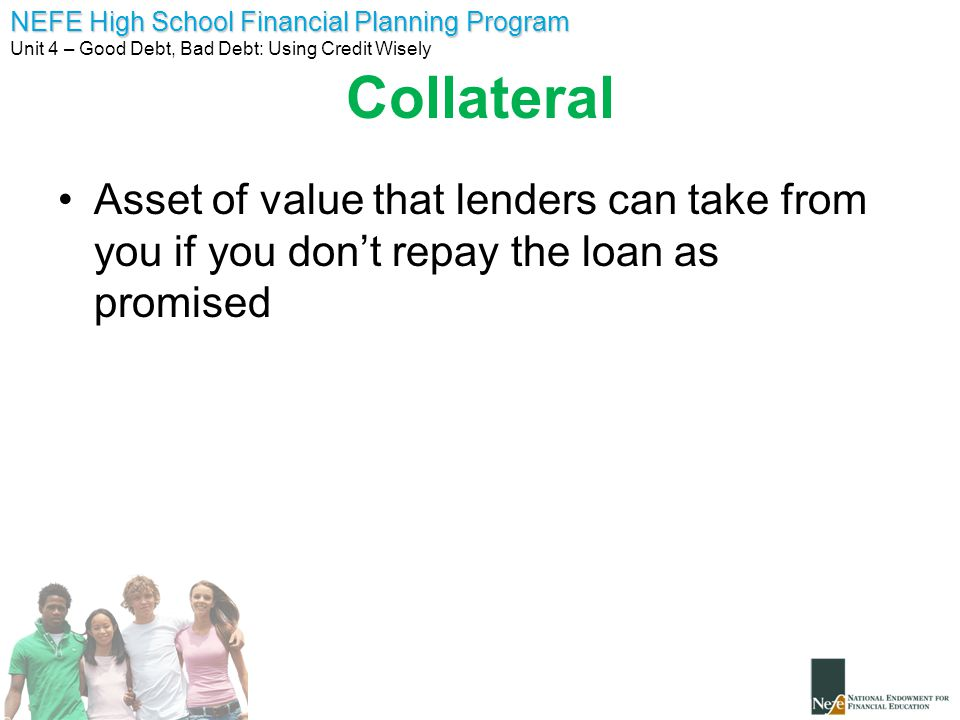 NEFE High School Financial Planning Program Unit 4 – Good Debt, Bad Debt: Using Credit Wisely Collateral Asset of value that lenders can take from you if you don't repay the loan as promised
