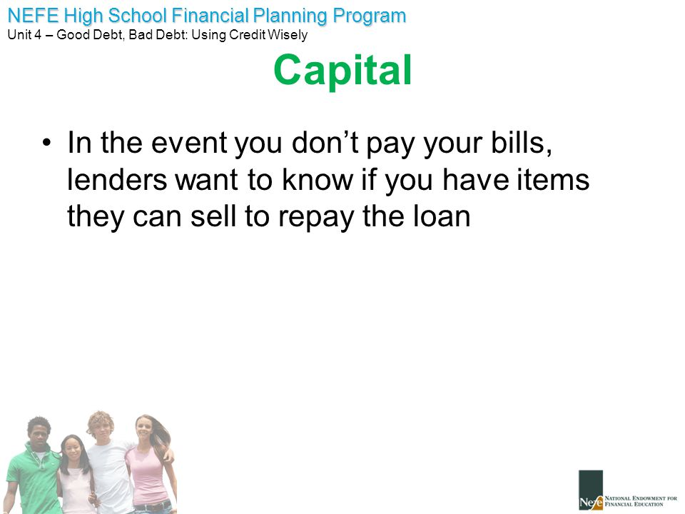 NEFE High School Financial Planning Program Unit 4 – Good Debt, Bad Debt: Using Credit Wisely Capital In the event you don't pay your bills, lenders want to know if you have items they can sell to repay the loan