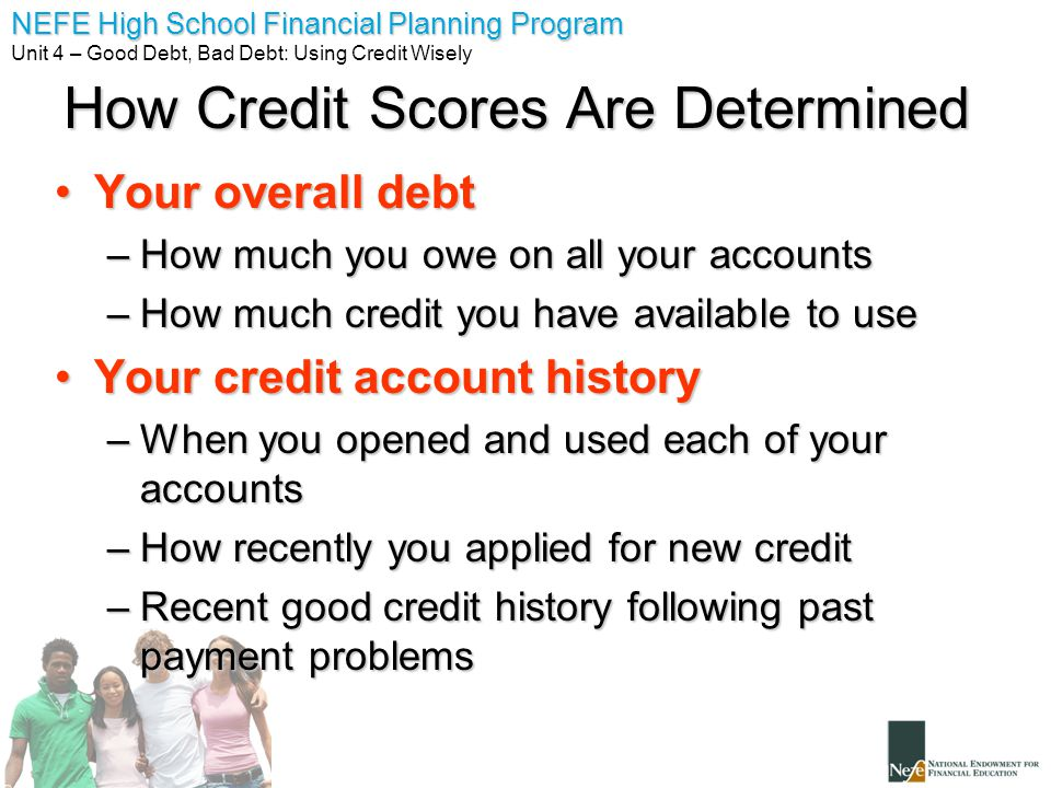 NEFE High School Financial Planning Program Unit 4 – Good Debt, Bad Debt: Using Credit Wisely How Credit Scores Are Determined Your overall debtYour overall debt –How much you owe on all your accounts –How much credit you have available to use Your credit account historyYour credit account history –When you opened and used each of your accounts –How recently you applied for new credit –Recent good credit history following past payment problems