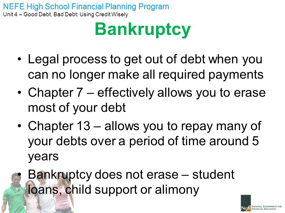 NEFE High School Financial Planning Program Unit 4 – Good Debt, Bad Debt: Using Credit Wisely Bankruptcy Legal process to get out of debt when you can no longer make all required payments Chapter 7 – effectively allows you to erase most of your debt Chapter 13 – allows you to repay many of your debts over a period of time around 5 years Bankruptcy does not erase – student loans, child support or alimony