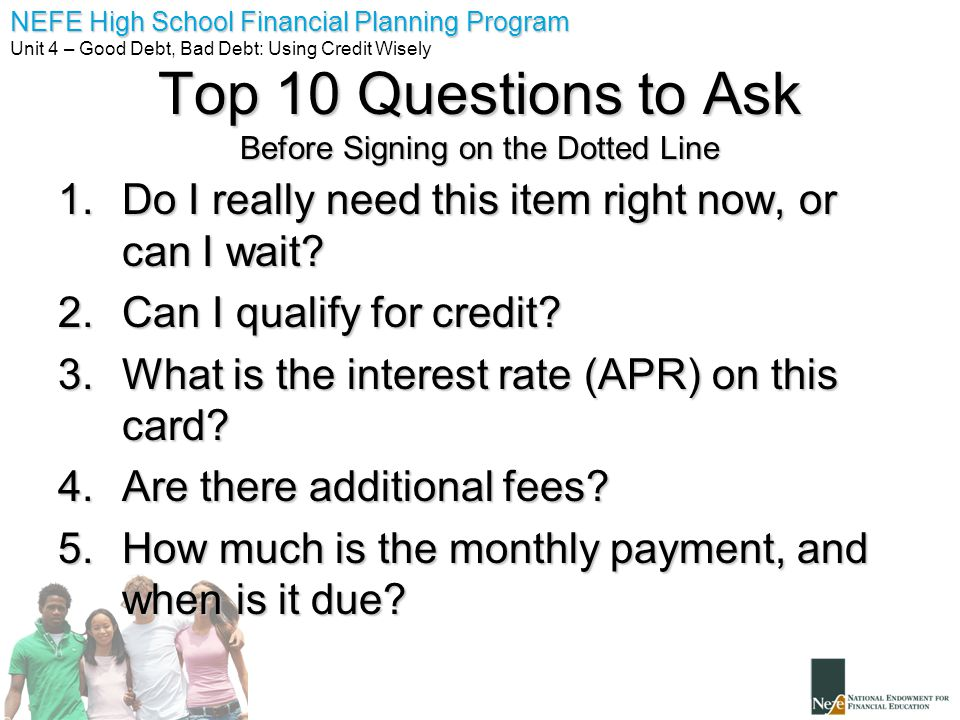 NEFE High School Financial Planning Program Unit 4 – Good Debt, Bad Debt: Using Credit Wisely Top 10 Questions to Ask Before Signing on the Dotted Line 1.Do I really need this item right now, or can I wait.