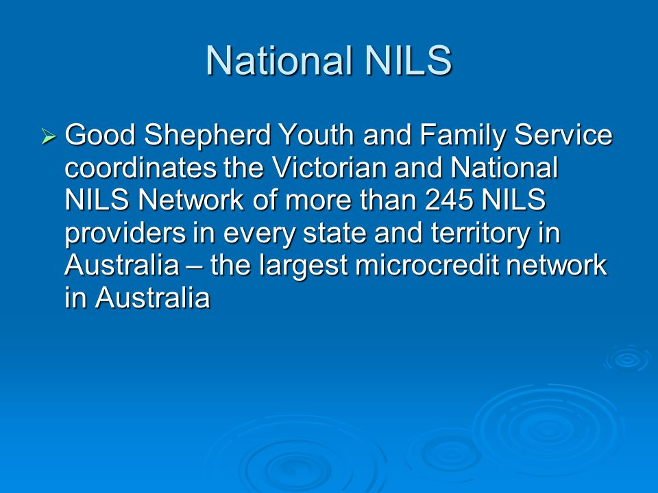 National NILS Statistics 2004  4,500 loans  Over $3 million in loans  245 points of contact to access a NILS loan in Australia  98% repayment rate on loans