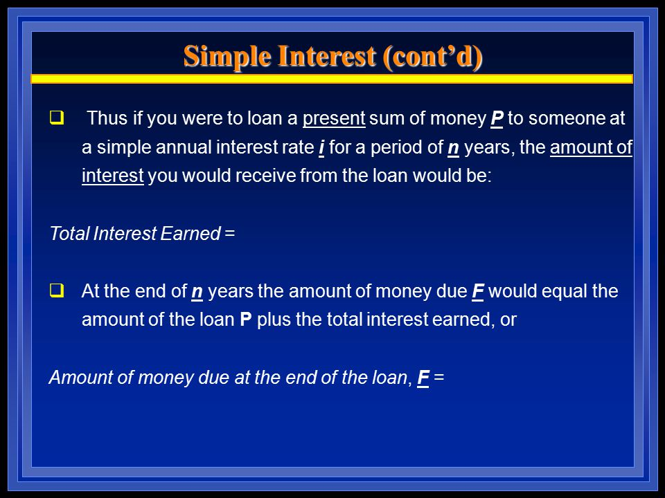 Simple Interest (cont'd)  Thus if you were to loan a present sum of money P to someone at a simple annual interest rate i for a period of n years, the amount of interest you would receive from the loan would be: Total Interest Earned =  At the end of n years the amount of money due F would equal the amount of the loan P plus the total interest earned, or Amount of money due at the end of the loan, F =