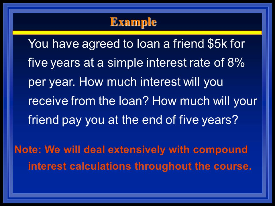 Example You have agreed to loan a friend $5k for five years at a simple interest rate of 8% per year.