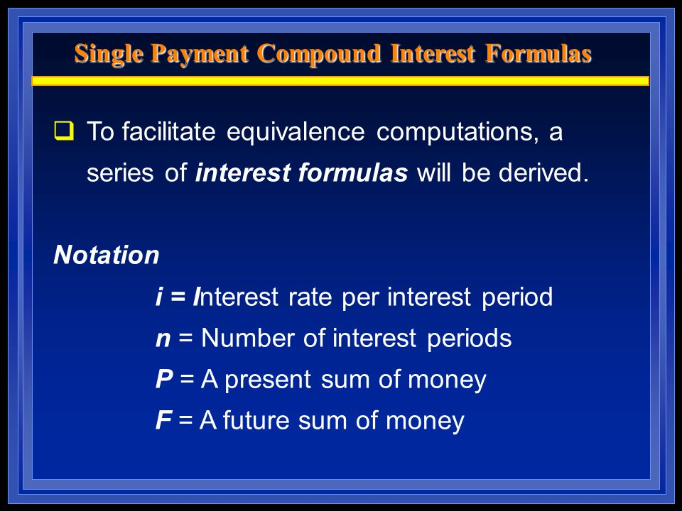 Single Payment Compound Interest Formulas  To facilitate equivalence computations, a series of interest formulas will be derived. Notation i = Intere