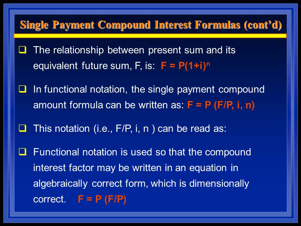  The relationship between present sum and its equivalent future sum, F, is: F = P(1+i) n  In functional notation, the single payment compound amount