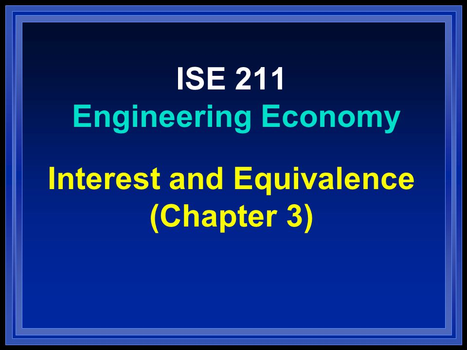 ISE 211 Engineering Economy Interest and Equivalence (Chapter 3)