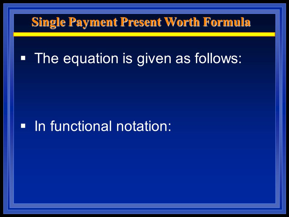 Single Payment Present Worth Formula  The equation is given as follows:  In functional notation: