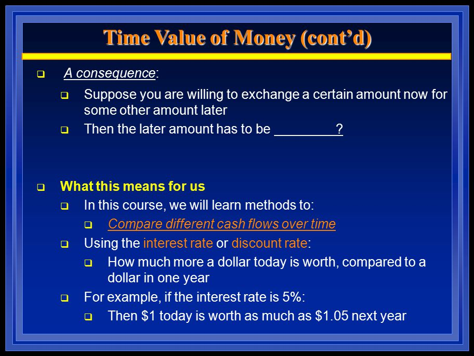 Time Value of Money (cont'd)  A consequence:  Suppose you are willing to exchange a certain amount now for some other amount later  Then the later
