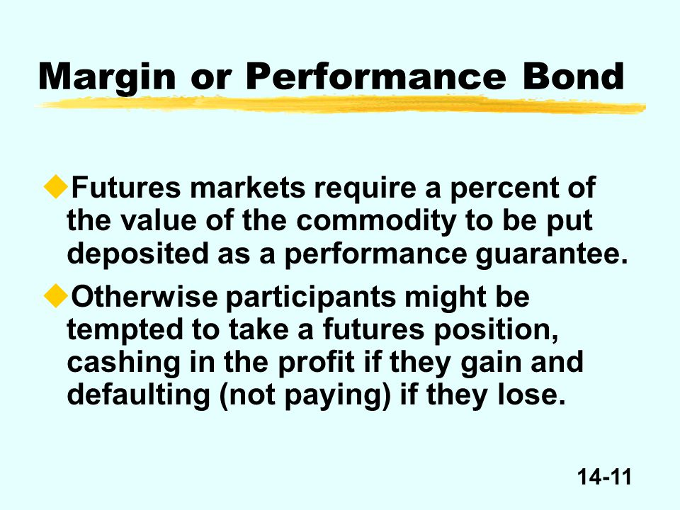 14-11 Margin or Performance Bond uFutures markets require a percent of the value of the commodity to be put deposited as a performance guarantee.