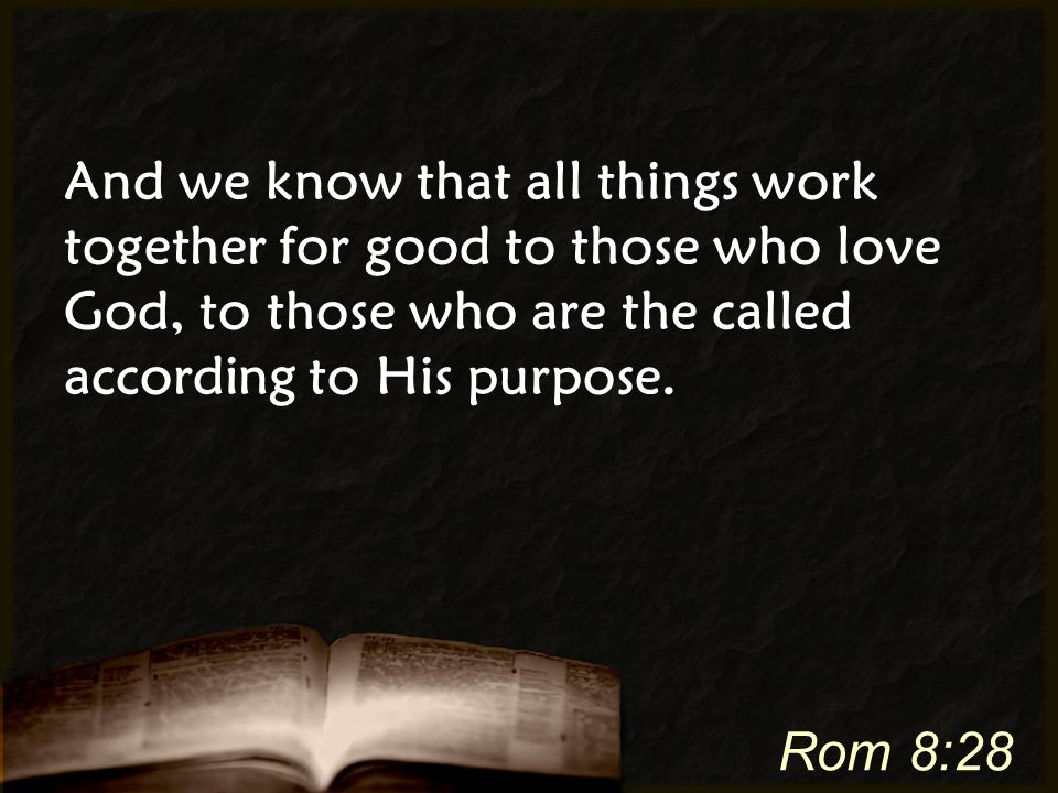 And we know that all things work together for good to those who love God, to those who are the called according to His purpose. Rom 8:28