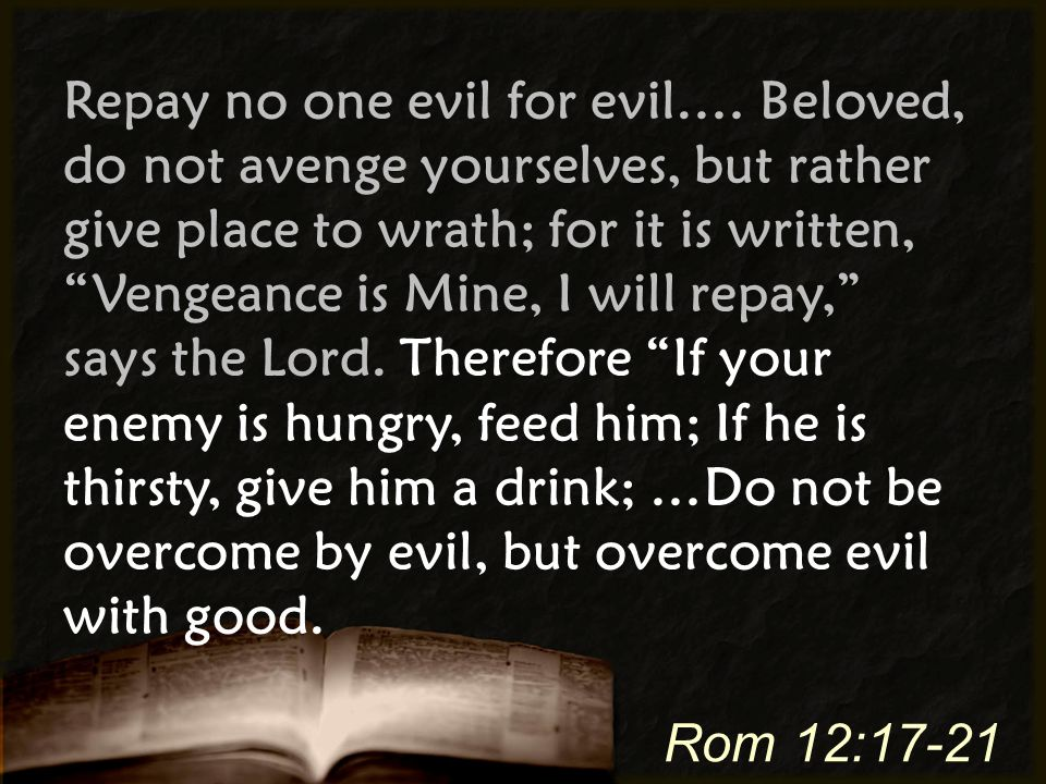 "Repay no one evil for evil.… Beloved, do not avenge yourselves, but rather give place to wrath; for it is written, ""Vengeance is Mine, I will repay,"""