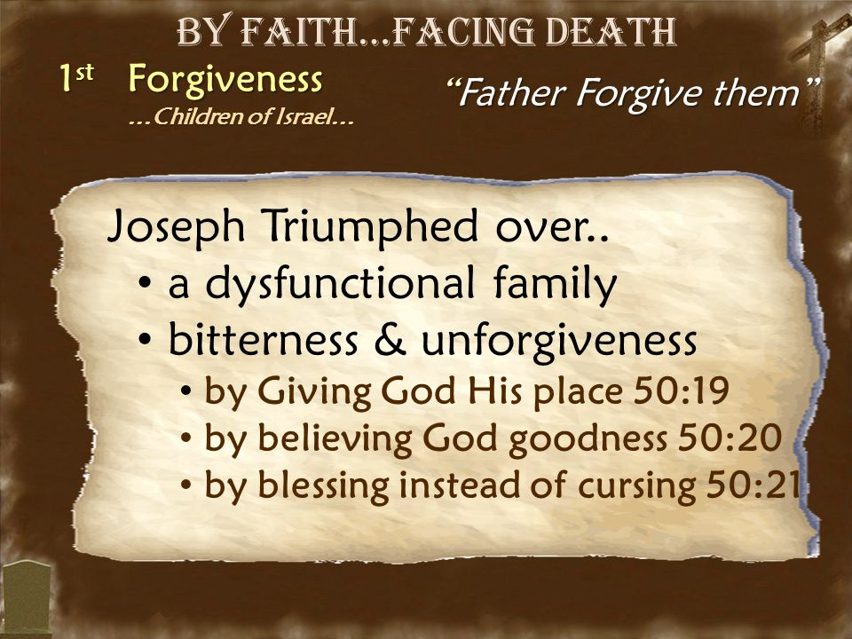 "By Faith…Facing Death 1 st Forgiveness …Children of Israel… …Children of Israel… ""Father Forgive them"" Joseph Triumphed over.. a dysfunctional family"