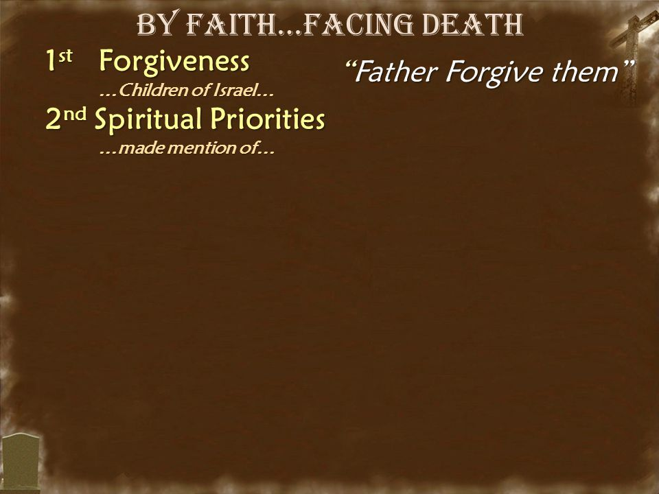 "By Faith…Facing Death 1 st Forgiveness …Children of Israel… …Children of Israel… 2 nd Spiritual Priorities …made mention of… …made mention of… ""Father"