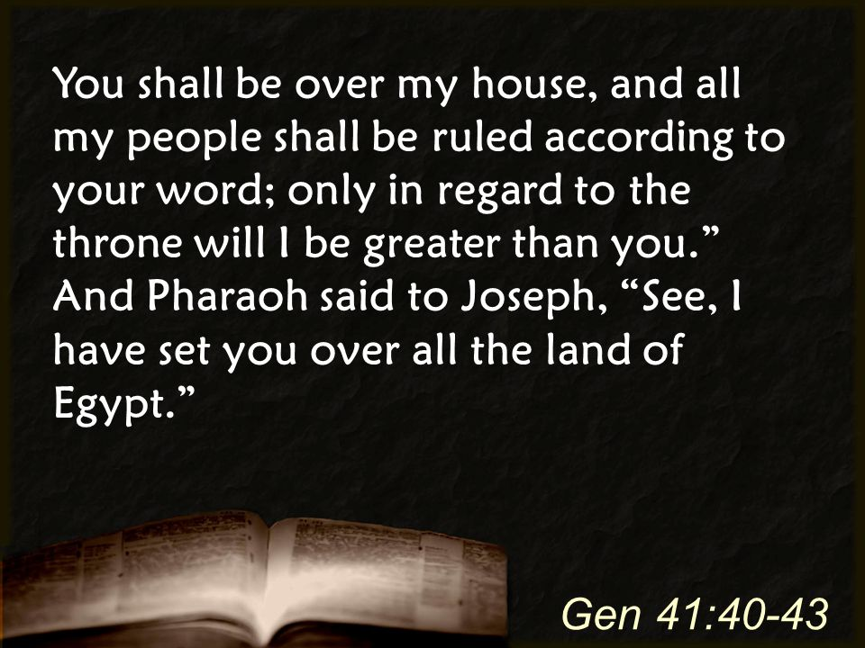 You shall be over my house, and all my people shall be ruled according to your word; only in regard to the throne will I be greater than you. And Pharaoh said to Joseph, See, I have set you over all the land of Egypt. Gen 41:40-43